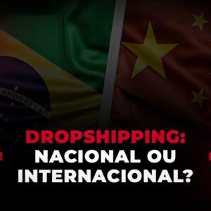 Devo fazer Dropshipping nacional ou internacional?