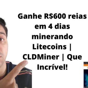 Ganhe R$600 reias em 4 dias minerando Litecoins | CLDMiner | Que Incrível!