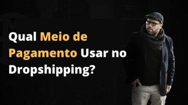 Qual Meio de Pagamento Usar no Dropshipping?   Luciano Augusto